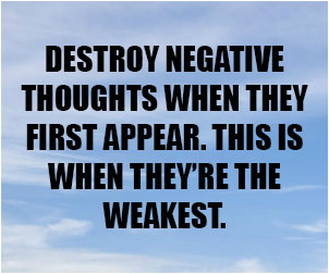 Destroy negative thoughts when they first appear. This is when they're the weakest.